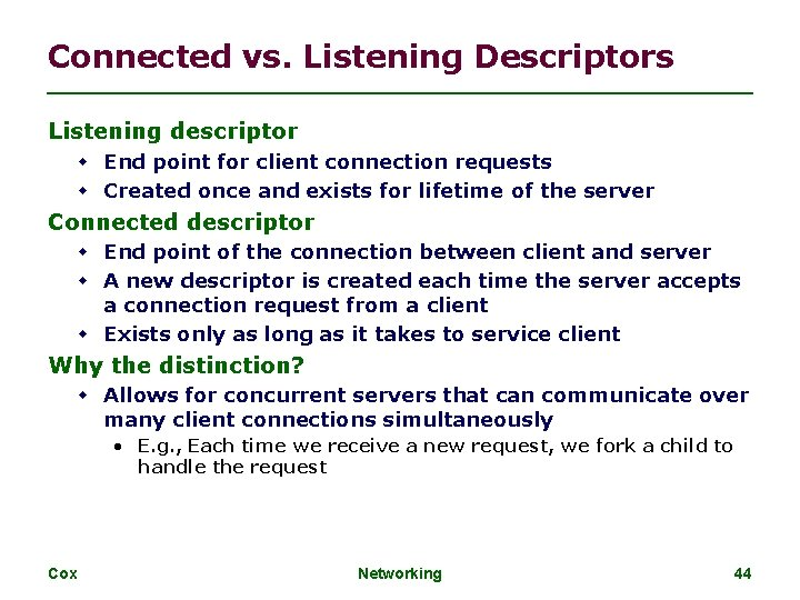 Connected vs. Listening Descriptors Listening descriptor End point for client connection requests Created once