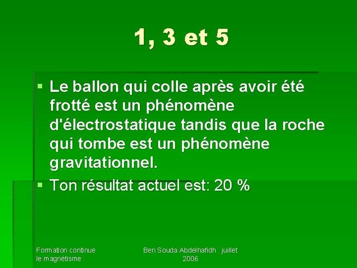 1, 3 et 5 § Le ballon qui colle après avoir été frotté est