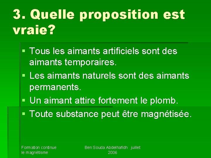 3. Quelle proposition est vraie? § Tous les aimants artificiels sont des aimants temporaires.