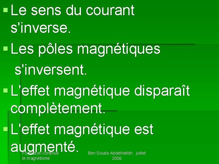 § Le sens du courant s'inverse. § Les pôles magnétiques s'inversent. § L'effet magnétique
