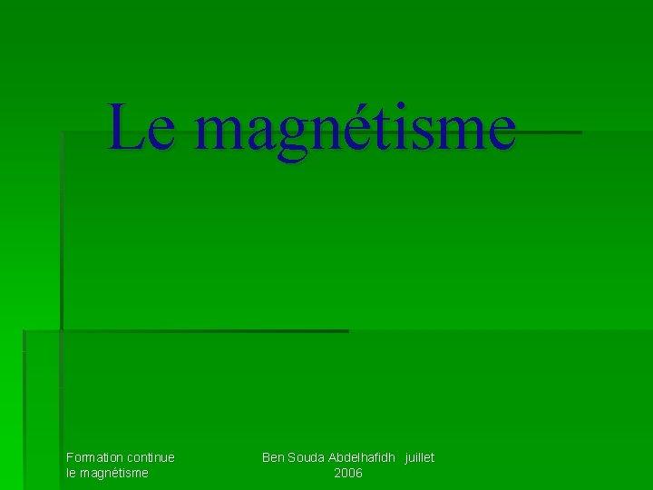 Le magnétisme Formation continue le magnétisme Ben Souda Abdelhafidh juillet 2006