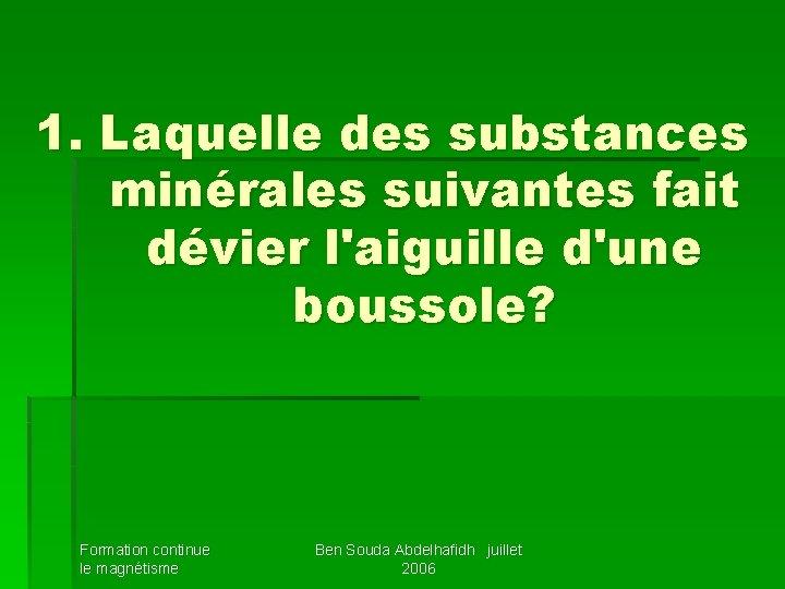 1. Laquelle des substances minérales suivantes fait dévier l'aiguille d'une boussole? Formation continue le