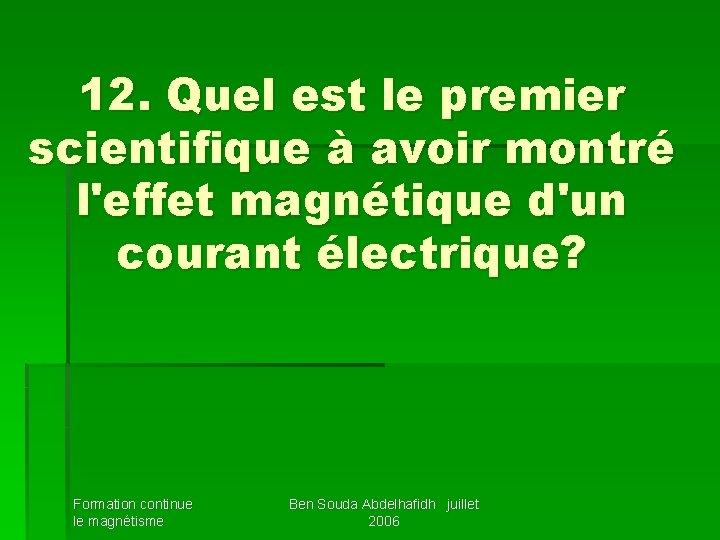 12. Quel est le premier scientifique à avoir montré l'effet magnétique d'un courant électrique?
