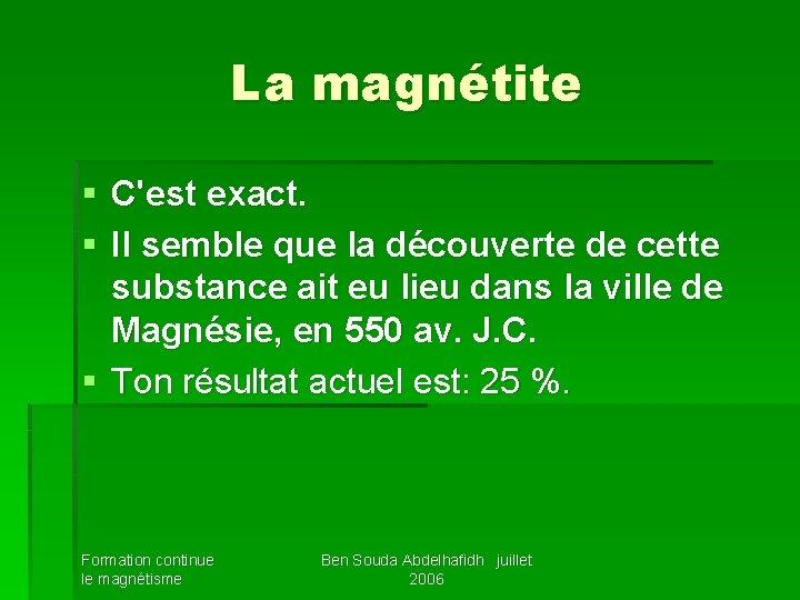 La magnétite § C'est exact. § Il semble que la découverte de cette substance