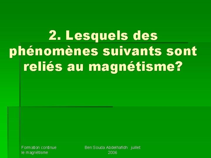 2. Lesquels des phénomènes suivants sont reliés au magnétisme? Formation continue le magnétisme Ben