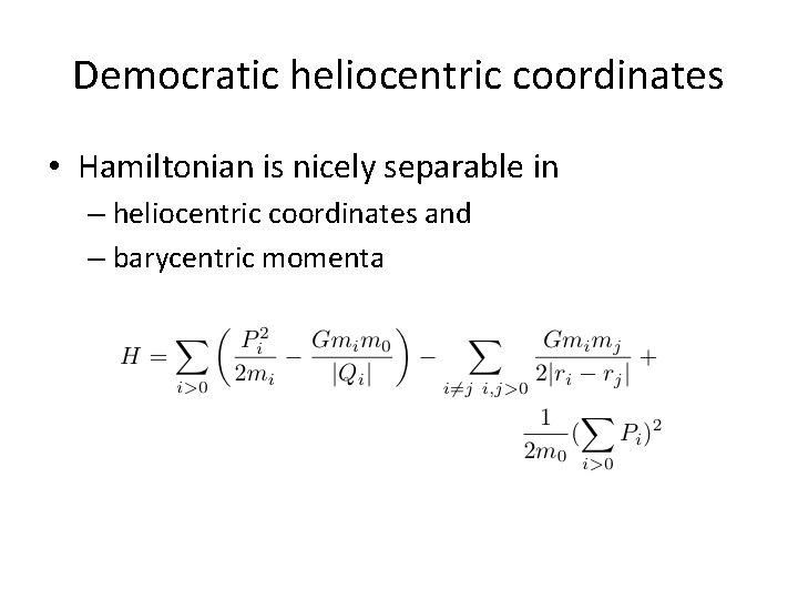 Democratic heliocentric coordinates • Hamiltonian is nicely separable in – heliocentric coordinates and –