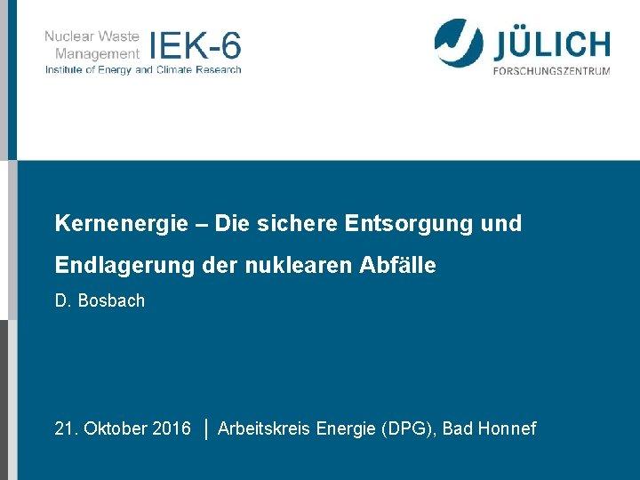 Kernenergie – Die sichere Entsorgung und Endlagerung der nuklearen Abfälle D. Bosbach 21. Oktober