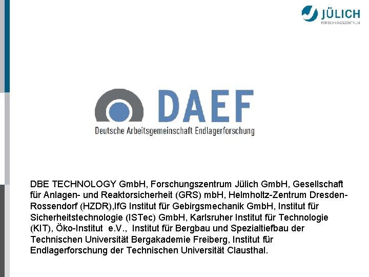 DBE TECHNOLOGY Gmb. H, Forschungszentrum Jülich Gmb. H, Gesellschaft für Anlagen- und Reaktorsicherheit (GRS)