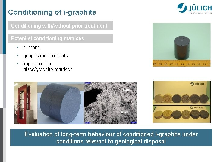 Conditioning of i-graphite Conditioning with/without prior treatment Potential conditioning matrices • cement • geopolymer