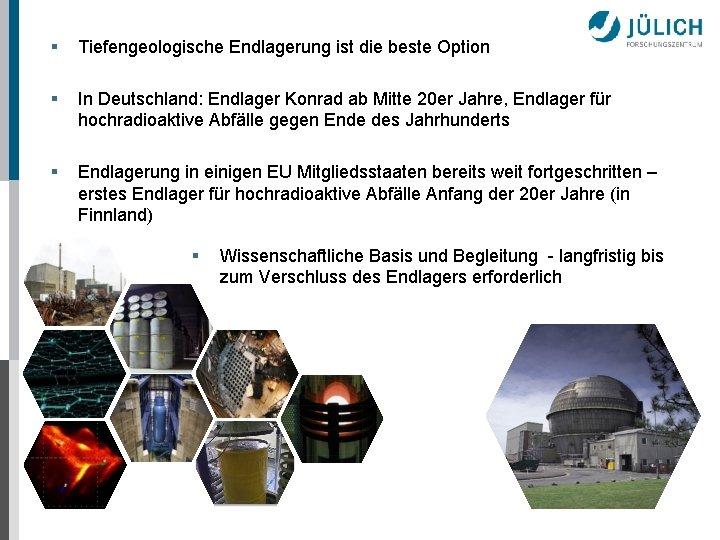 § Tiefengeologische Endlagerung ist die beste Option § In Deutschland: Endlager Konrad ab Mitte