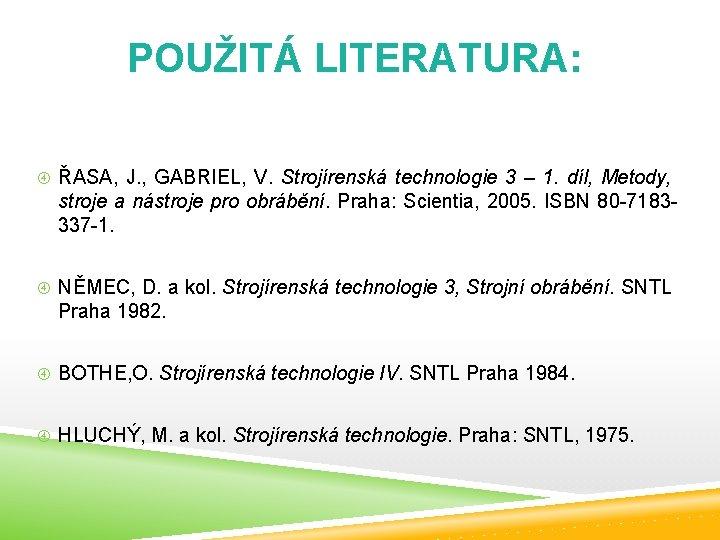 POUŽITÁ LITERATURA: ŘASA, J. , GABRIEL, V. Strojírenská technologie 3 – 1. díl, Metody,