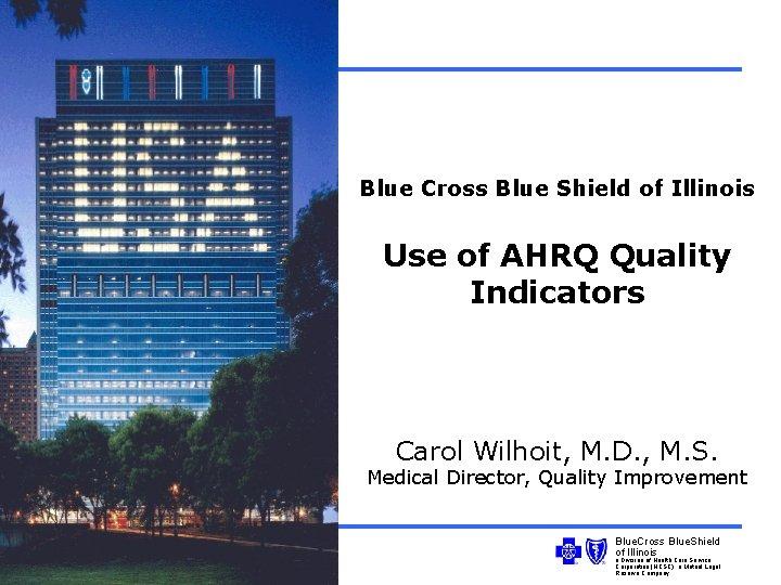 Blue Cross Blue Shield of Illinois Use of AHRQ Quality Indicators Carol Wilhoit, M.