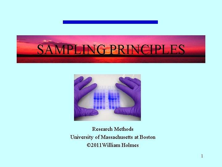 SAMPLING PRINCIPLES Research Methods University of Massachusetts at Boston © 2011 William Holmes 1