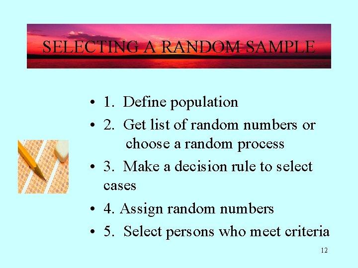 SELECTING A RANDOM SAMPLE • 1. Define population • 2. Get list of random