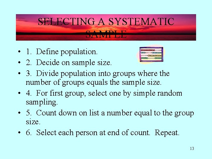 SELECTING A SYSTEMATIC SAMPLE • 1. Define population. • 2. Decide on sample size.