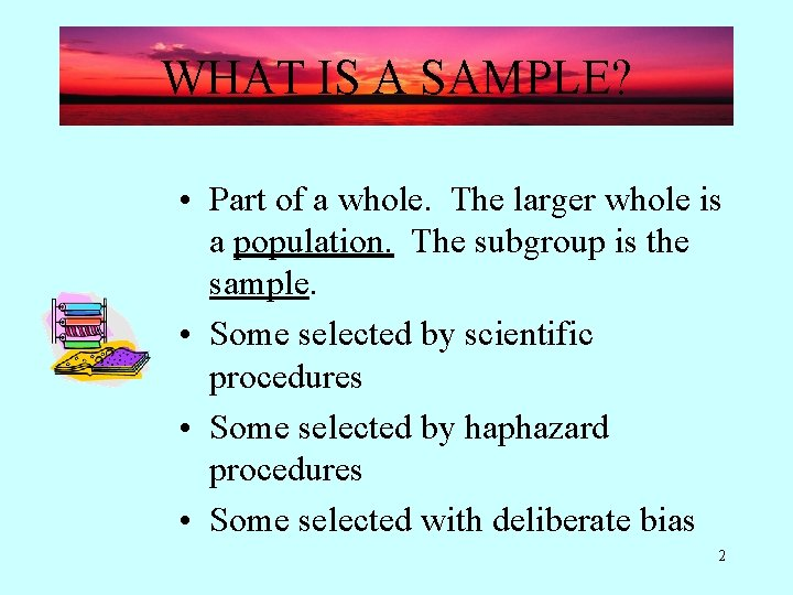 WHAT IS A SAMPLE? • Part of a whole. The larger whole is a