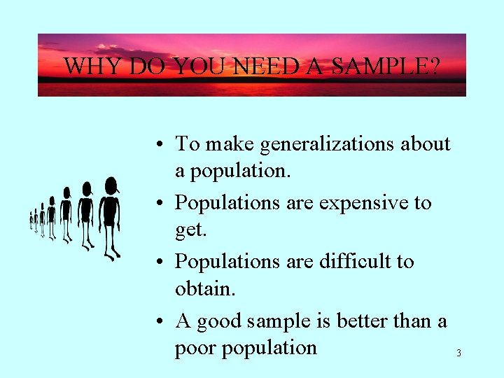 WHY DO YOU NEED A SAMPLE? • To make generalizations about a population. •