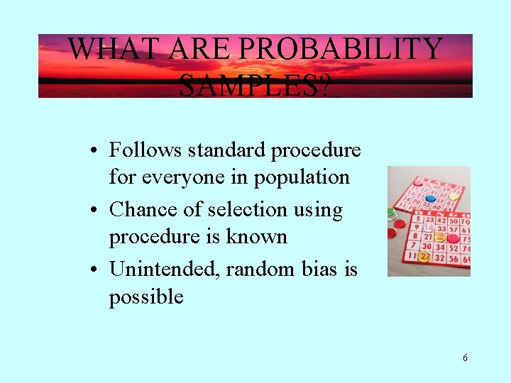 WHAT ARE PROBABILITY SAMPLES? • Follows standard procedure for everyone in population • Chance