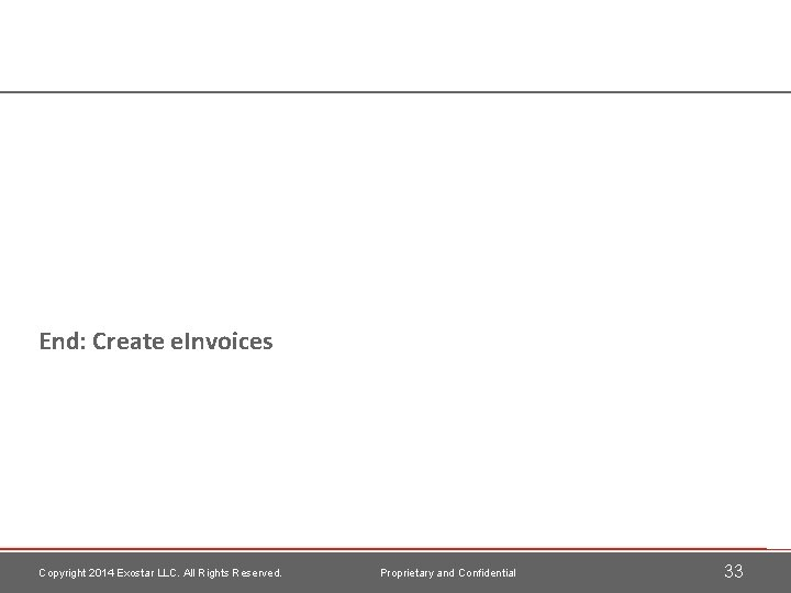 End: Create e. Invoices Copyright 2014 Exostar LLC. All Rights Reserved. Proprietary and Confidential