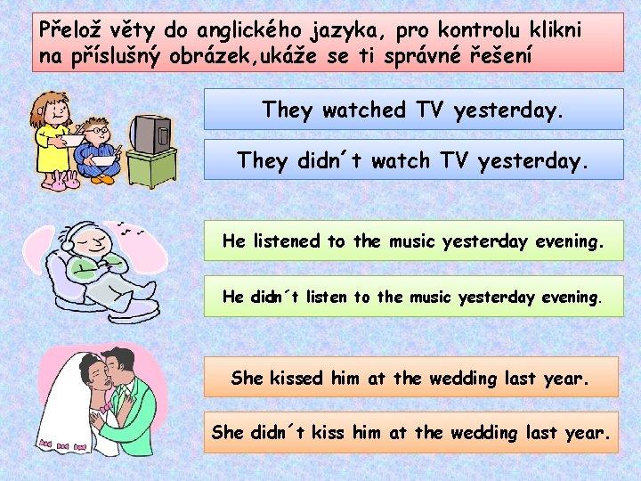 Přelož věty do anglického jazyka, pro kontrolu klikni na příslušný obrázek, ukáže se ti
