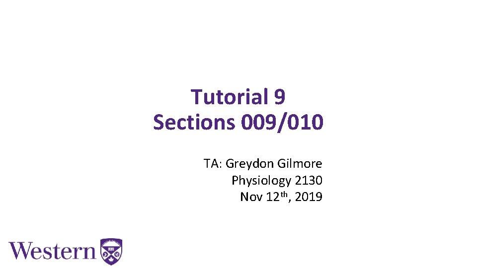 Tutorial 9 Sections 009/010 TA: Greydon Gilmore Physiology 2130 Nov 12 th, 2019