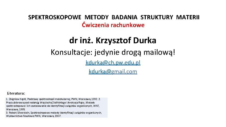 SPEKTROSKOPOWE METODY BADANIA STRUKTURY MATERII Ćwiczenia rachunkowe dr inż. Krzysztof Durka Konsultacje: jedynie drogą