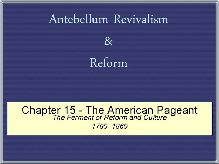 Antebellum Revivalism & Reform Chapter 15 - The American Pageant The Ferment of Reform