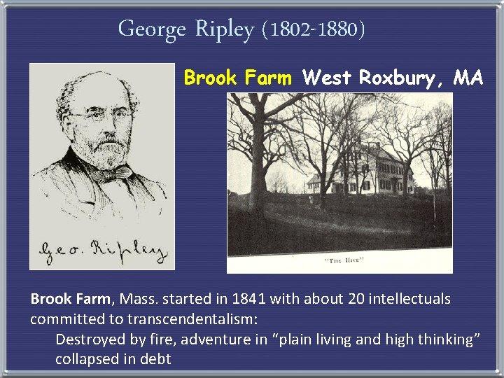 George Ripley (1802 -1880) Brook Farm West Roxbury, MA Brook Farm, Mass. started in