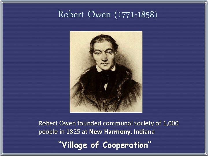 Robert Owen (1771 -1858) Robert Owen founded communal society of 1, 000 people in