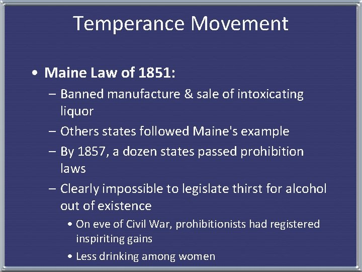 Temperance Movement • Maine Law of 1851: – Banned manufacture & sale of intoxicating