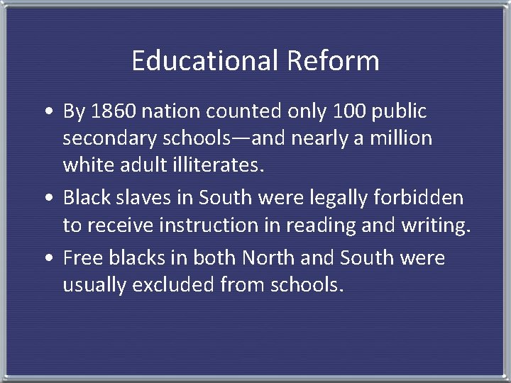 Educational Reform • By 1860 nation counted only 100 public secondary schools—and nearly a