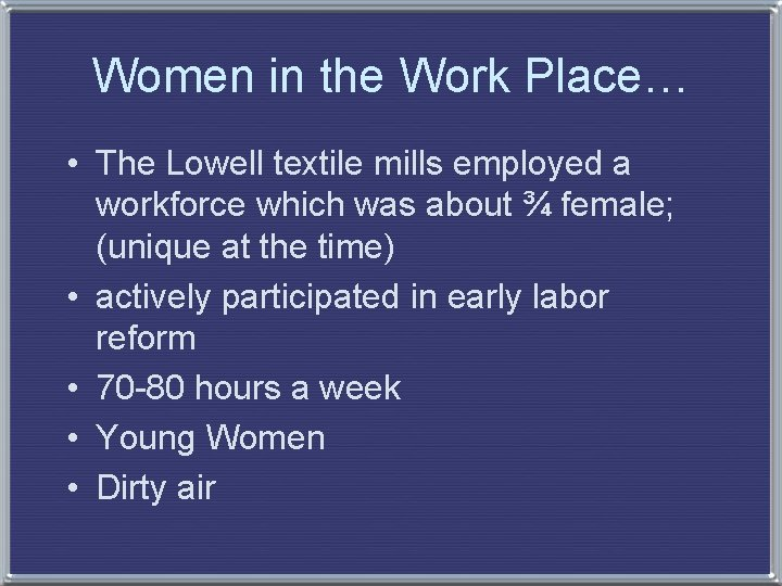 Women in the Work Place… • The Lowell textile mills employed a workforce which