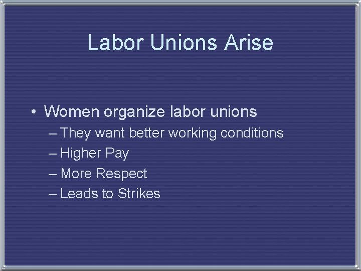Labor Unions Arise • Women organize labor unions – They want better working conditions