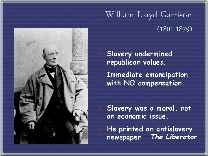 William Lloyd Garrison (1801 -1879) • Slavery undermined republican values. • Immediate emancipation with