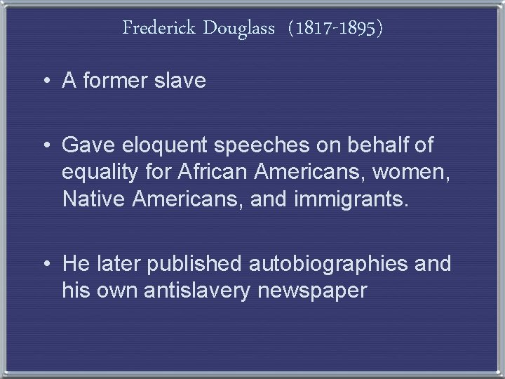 Frederick Douglass (1817 -1895) • A former slave • Gave eloquent speeches on behalf