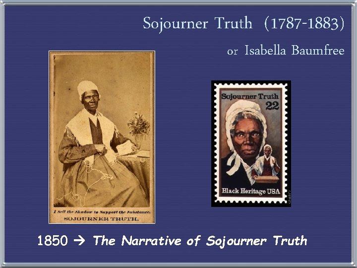 Sojourner Truth (1787 -1883) or Isabella Baumfree 1850 The Narrative of Sojourner Truth