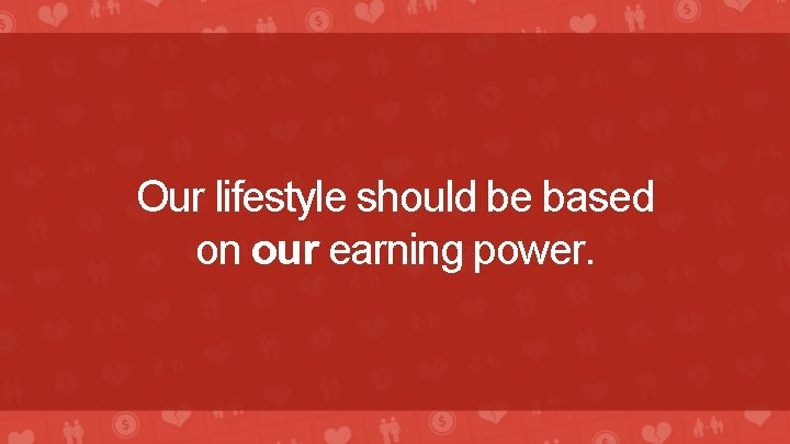 Our lifestyle should be based on our earning power.