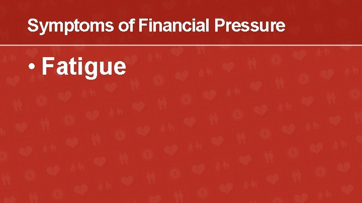 Symptoms of Financial Pressure • Fatigue