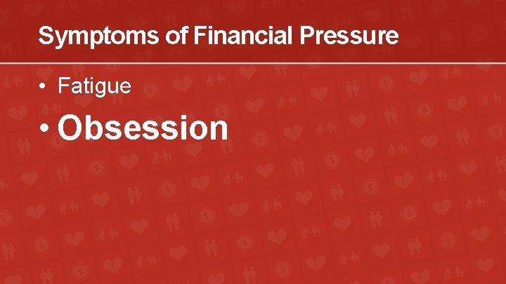 Symptoms of Financial Pressure • Fatigue • Obsession