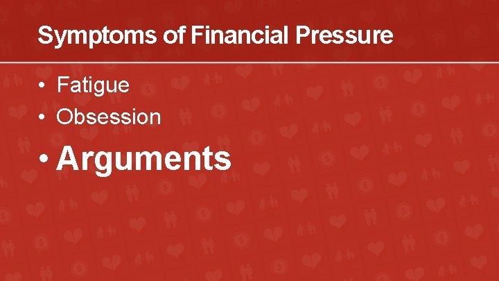 Symptoms of Financial Pressure • Fatigue • Obsession • Arguments