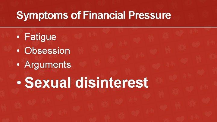 Symptoms of Financial Pressure • Fatigue • Obsession • Arguments • Sexual disinterest