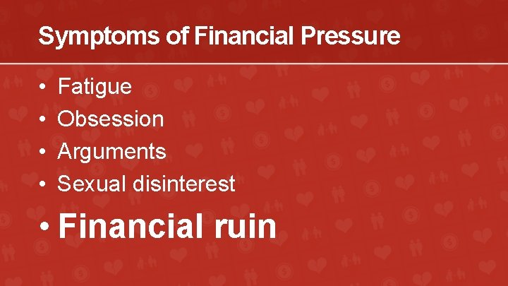Symptoms of Financial Pressure • • Fatigue Obsession Arguments Sexual disinterest • Financial ruin