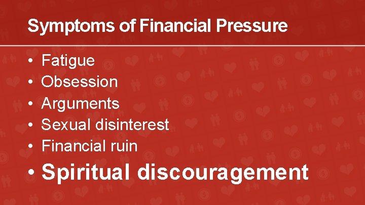Symptoms of Financial Pressure • • • Fatigue Obsession Arguments Sexual disinterest Financial ruin