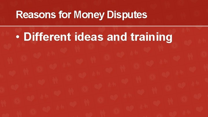 Reasons for Money Disputes • Different ideas and training
