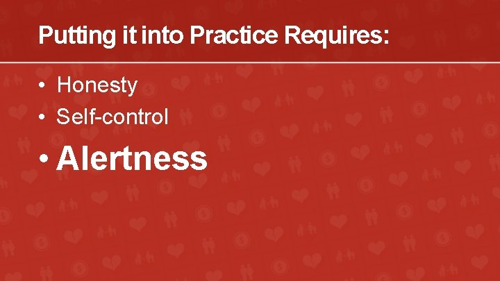 Putting it into Practice Requires: • Honesty • Self-control • Alertness