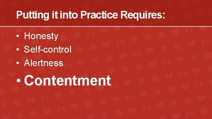 Putting it into Practice Requires: • Honesty • Self-control • Alertness • Contentment