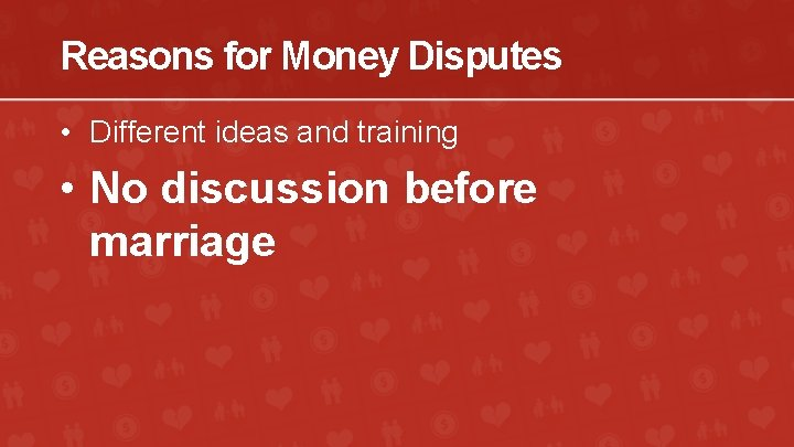 Reasons for Money Disputes • Different ideas and training • No discussion before marriage