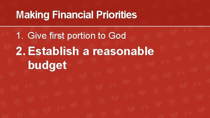 Making Financial Priorities 1. Give first portion to God 2. Establish a reasonable budget