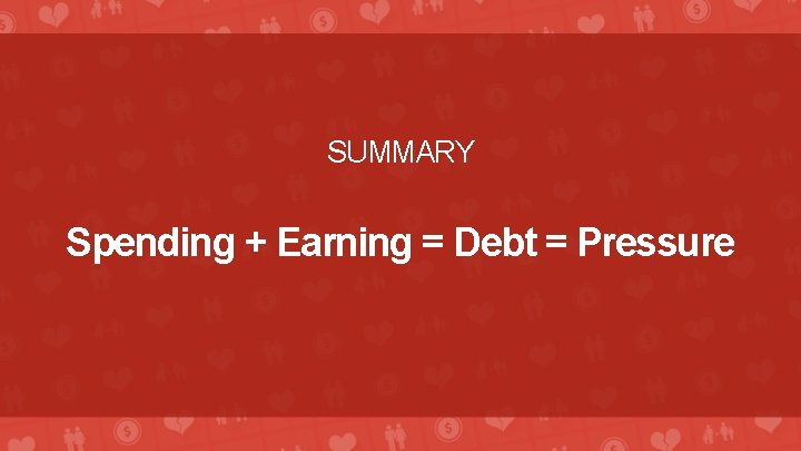 SUMMARY Spending + Earning = Debt = Pressure