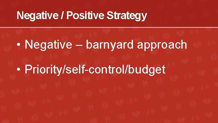 Negative / Positive Strategy • Negative – barnyard approach • Priority/self-control/budget